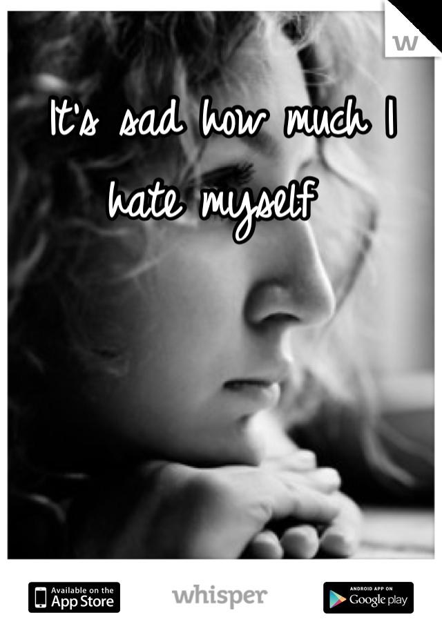 It's sad how much I hate myself