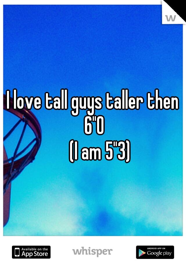 """I love tall guys taller then 6""""0     (I am 5""""3)"""