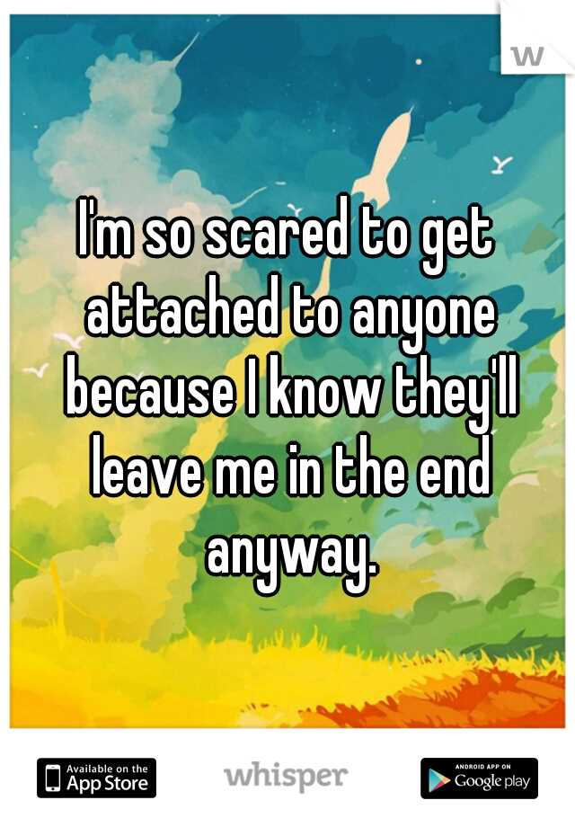 I'm so scared to get attached to anyone because I know they'll leave me in the end anyway.