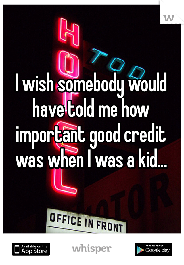 I wish somebody would have told me how important good credit was when I was a kid...