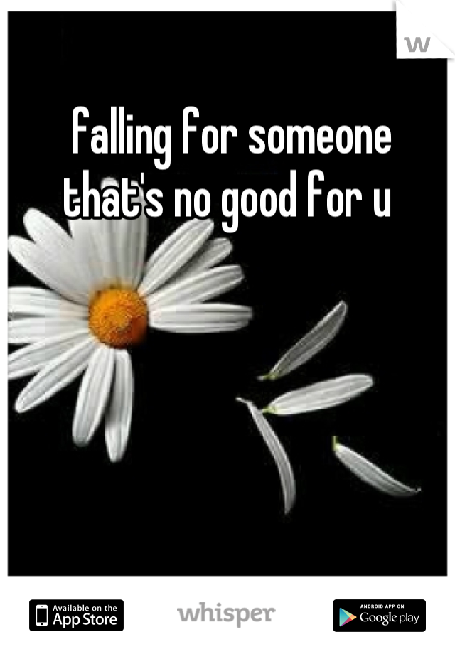 falling for someone that's no good for u