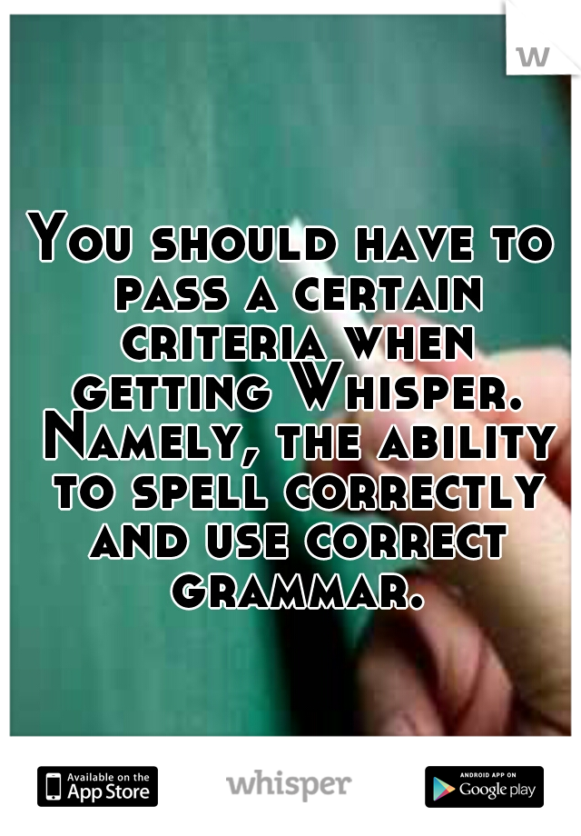You should have to pass a certain criteria when getting Whisper. Namely, the ability to spell correctly and use correct grammar.