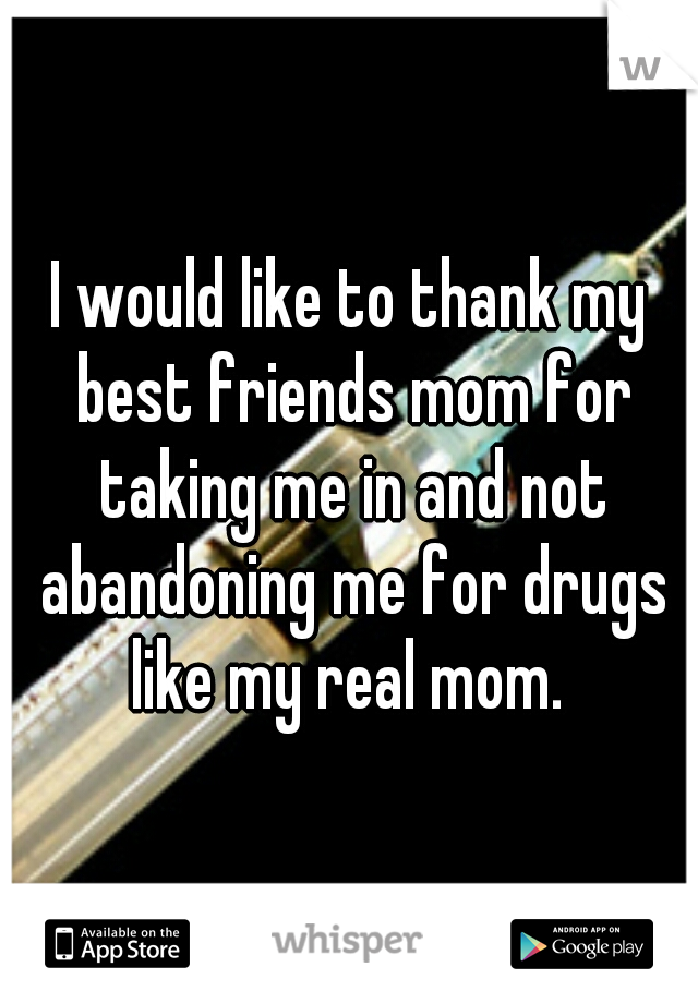 I would like to thank my best friends mom for taking me in and not abandoning me for drugs like my real mom.