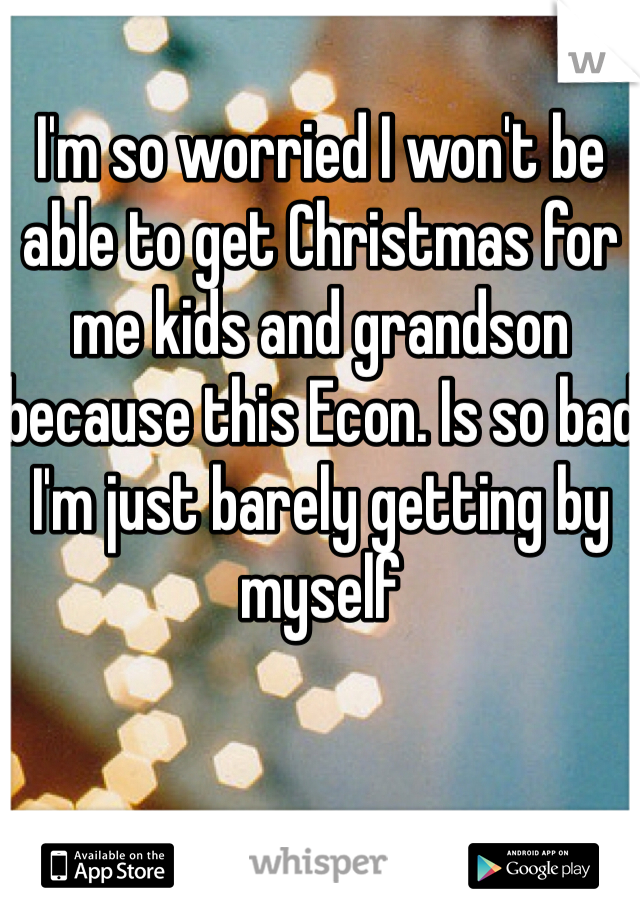 I'm so worried I won't be able to get Christmas for me kids and grandson because this Econ. Is so bad I'm just barely getting by myself