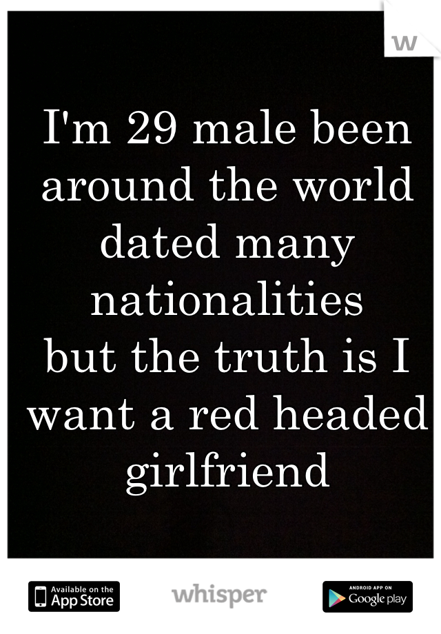 I'm 29 male been around the world dated many nationalities but the truth is I want a red headed girlfriend