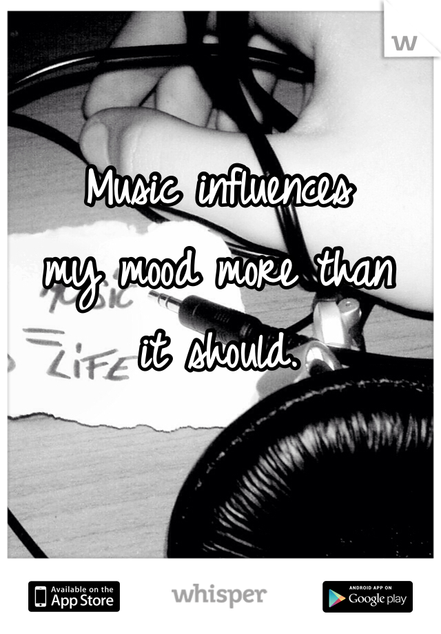 Music influences my mood more than  it should.