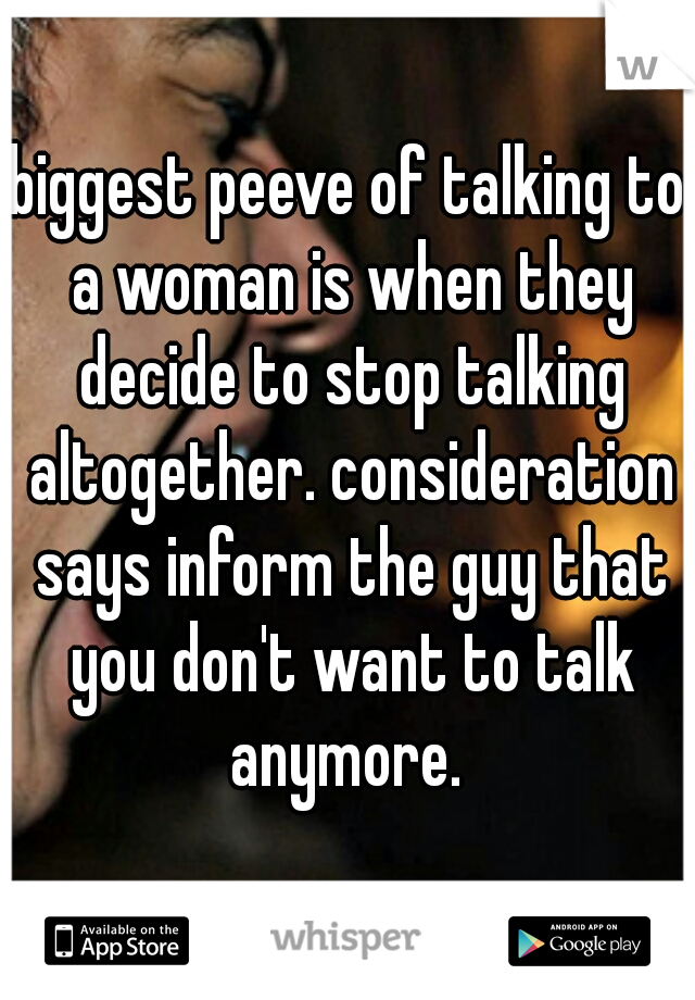 biggest peeve of talking to a woman is when they decide to stop talking altogether. consideration says inform the guy that you don't want to talk anymore.