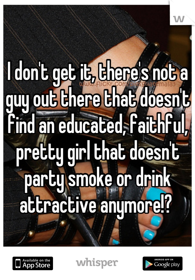 I don't get it, there's not a guy out there that doesn't find an educated, faithful, pretty girl that doesn't party smoke or drink attractive anymore!?