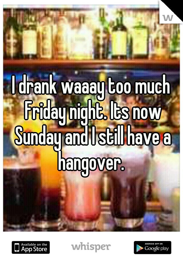 I drank waaay too much Friday night. Its now Sunday and I still have a hangover.