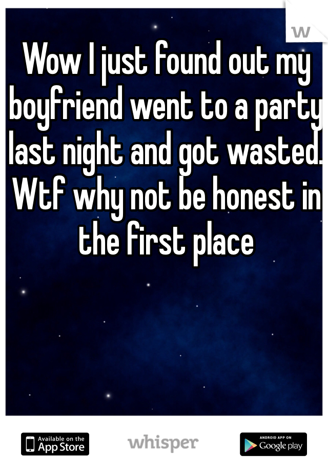 Wow I just found out my boyfriend went to a party last night and got wasted. Wtf why not be honest in the first place