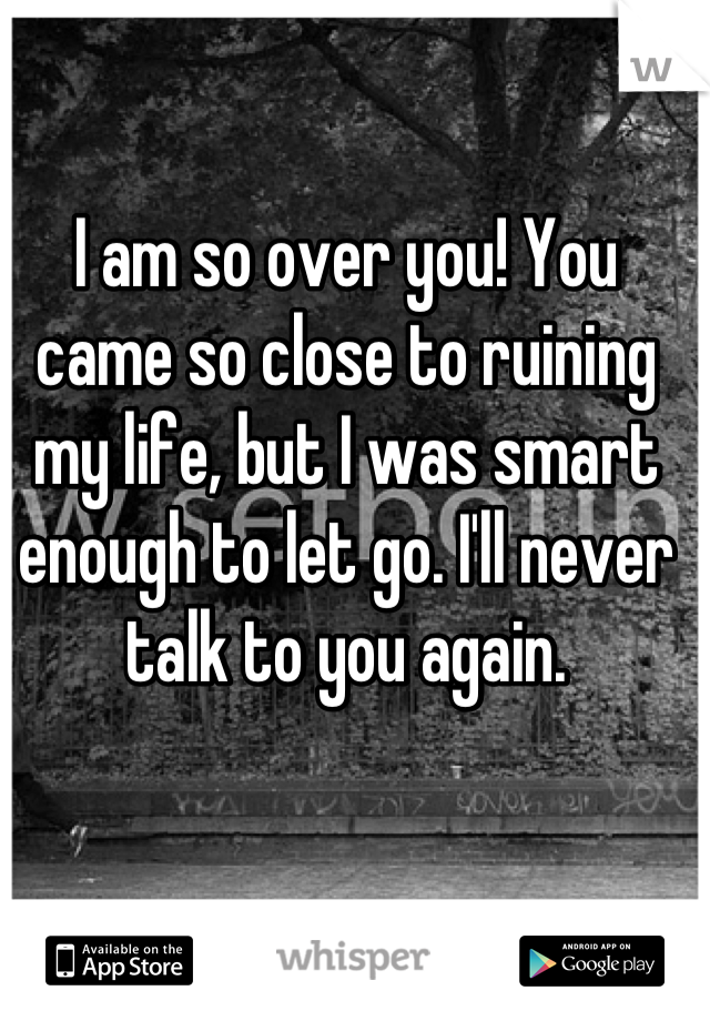 I am so over you! You came so close to ruining my life, but I was smart enough to let go. I'll never talk to you again.