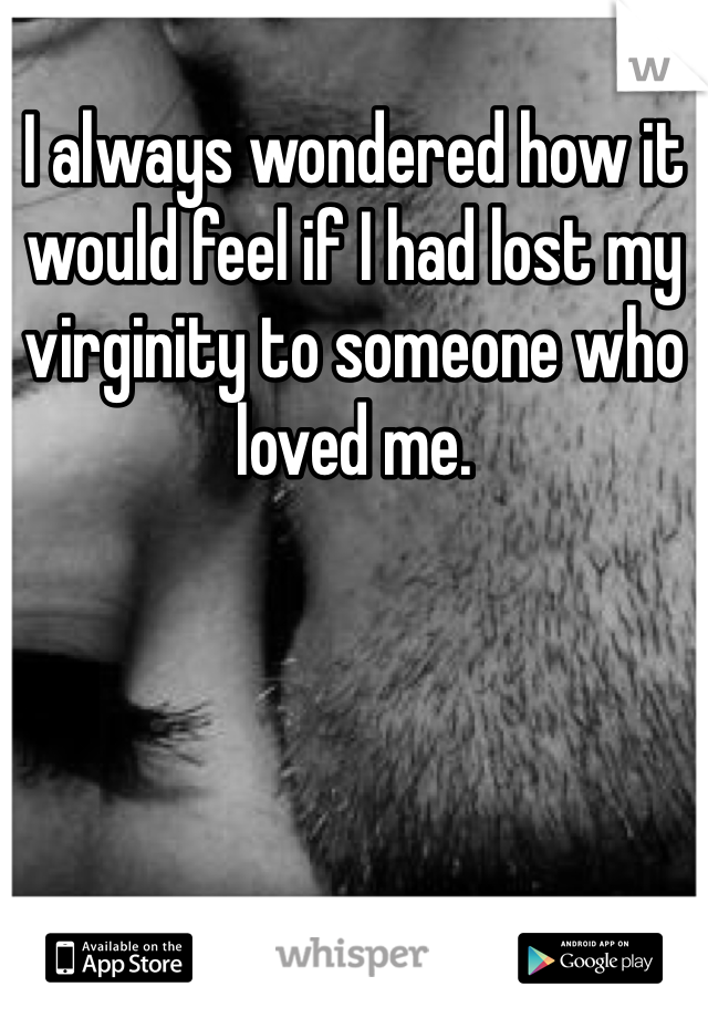 I always wondered how it would feel if I had lost my virginity to someone who loved me.