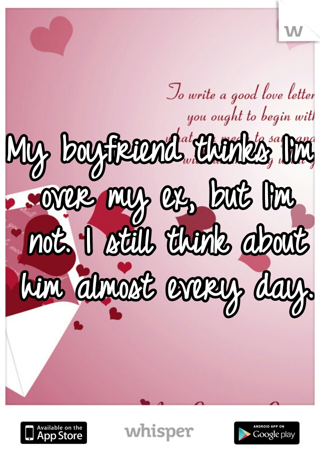 My boyfriend thinks I'm over my ex, but I'm not. I still think about him almost every day.