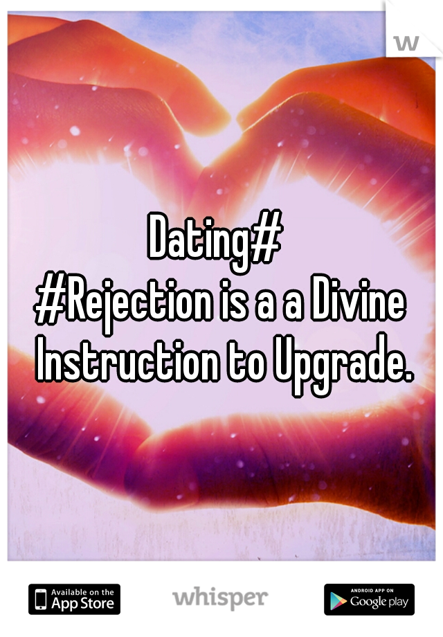 Dating#    #Rejection is a a Divine Instruction to Upgrade.