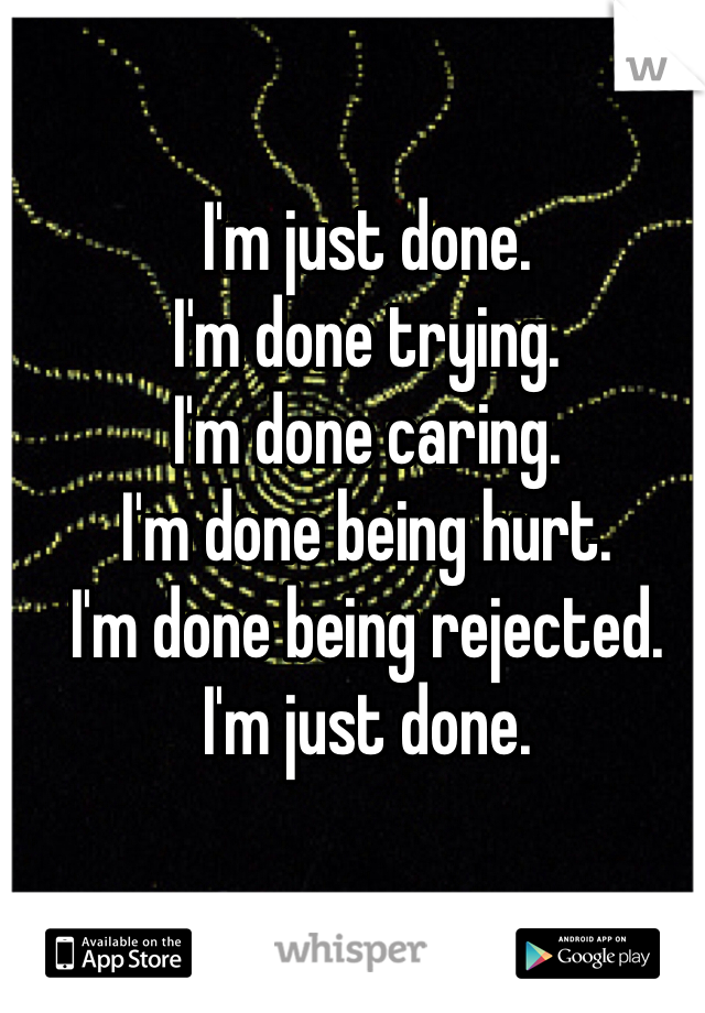 I'm just done.  I'm done trying.  I'm done caring.  I'm done being hurt.  I'm done being rejected.  I'm just done.