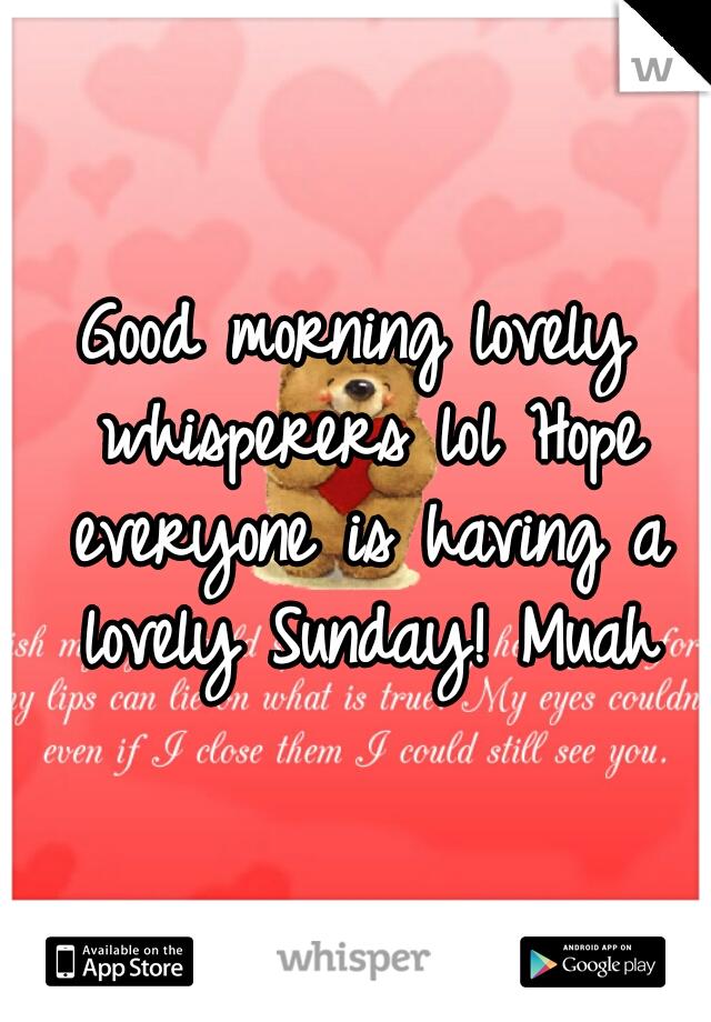 Good morning lovely whisperers lol Hope everyone is having a lovely Sunday! Muah