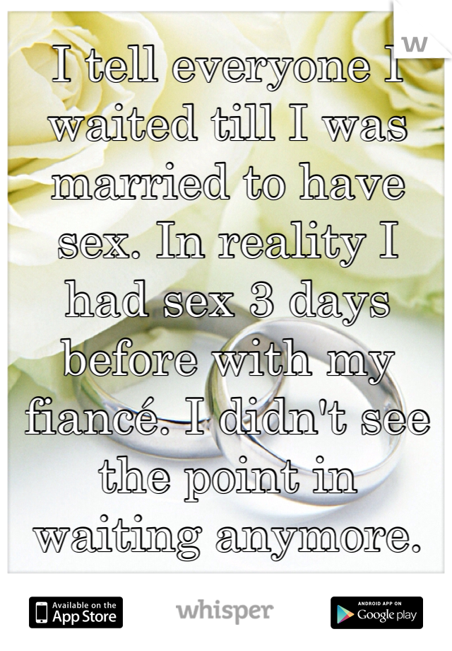 I tell everyone I waited till I was married to have sex. In reality I had sex 3 days before with my fiancé. I didn't see the point in waiting anymore.