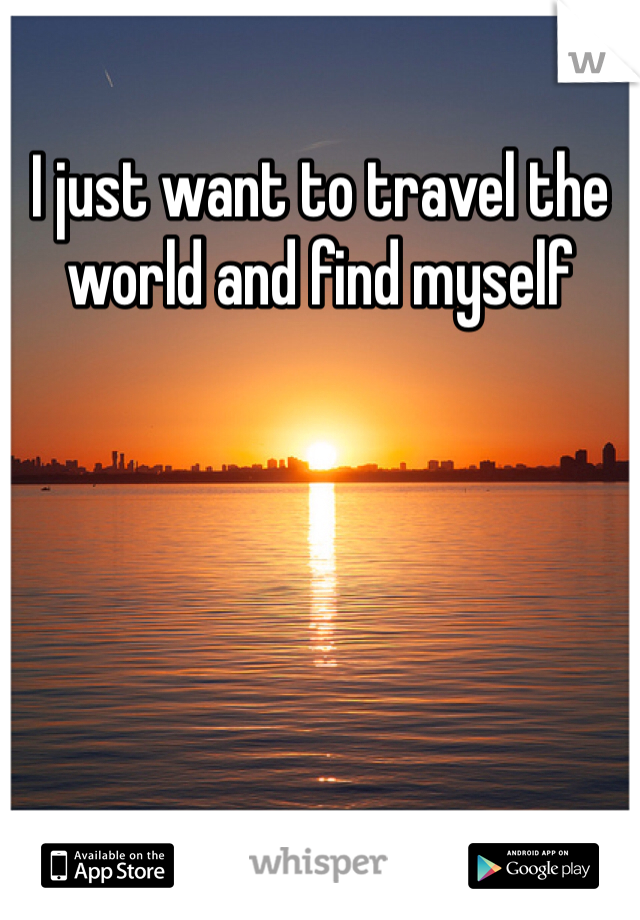 I just want to travel the world and find myself