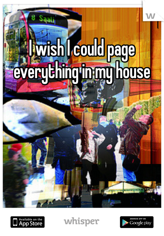 I wish I could page everything in my house