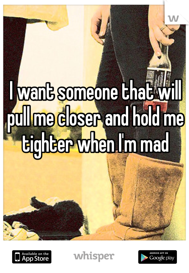 I want someone that will pull me closer and hold me tighter when I'm mad