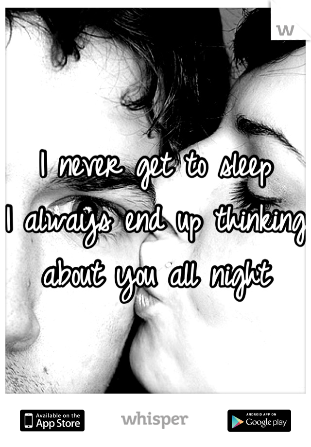 I never get to sleep I always end up thinking about you all night