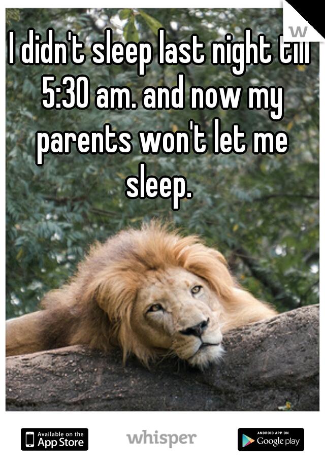 I didn't sleep last night till 5:30 am. and now my parents won't let me sleep.