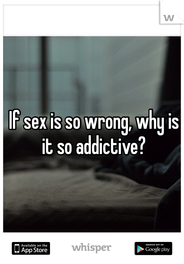 If sex is so wrong, why is it so addictive?