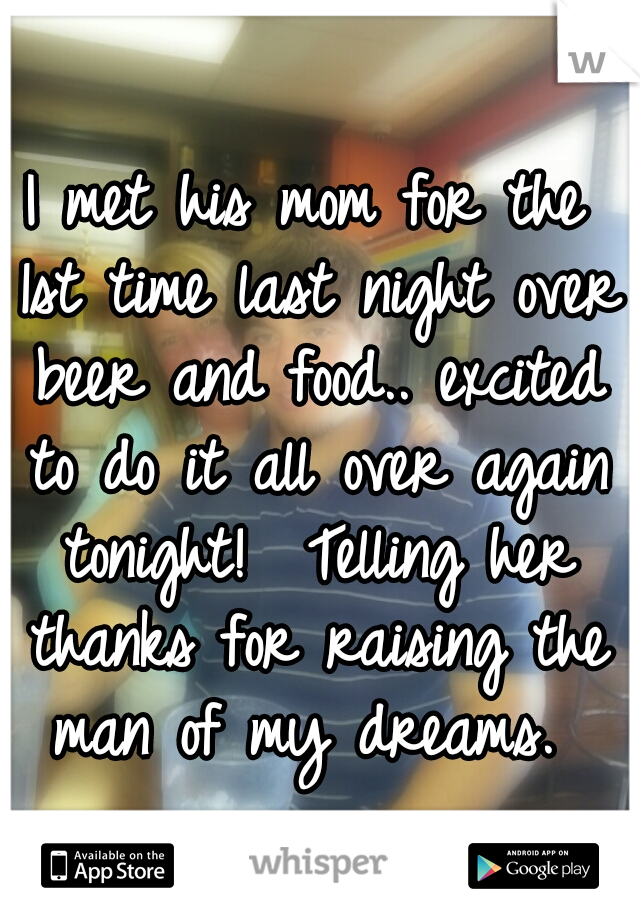 I met his mom for the 1st time last night over beer and food.. excited to do it all over again tonight!  Telling her thanks for raising the man of my dreams.