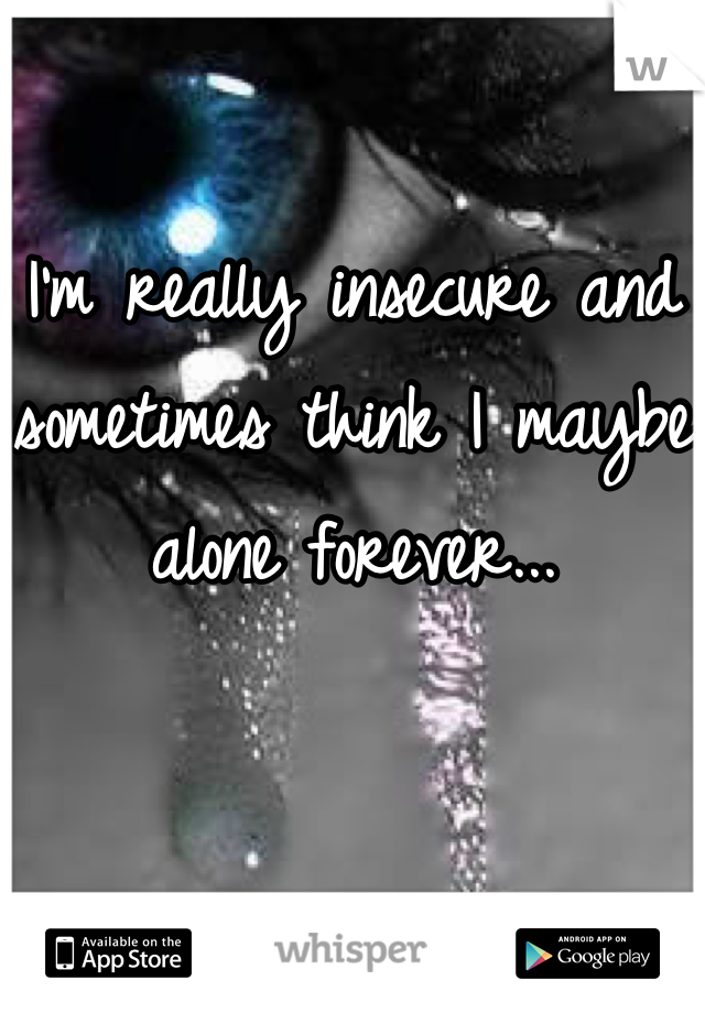 I'm really insecure and sometimes think I maybe alone forever...