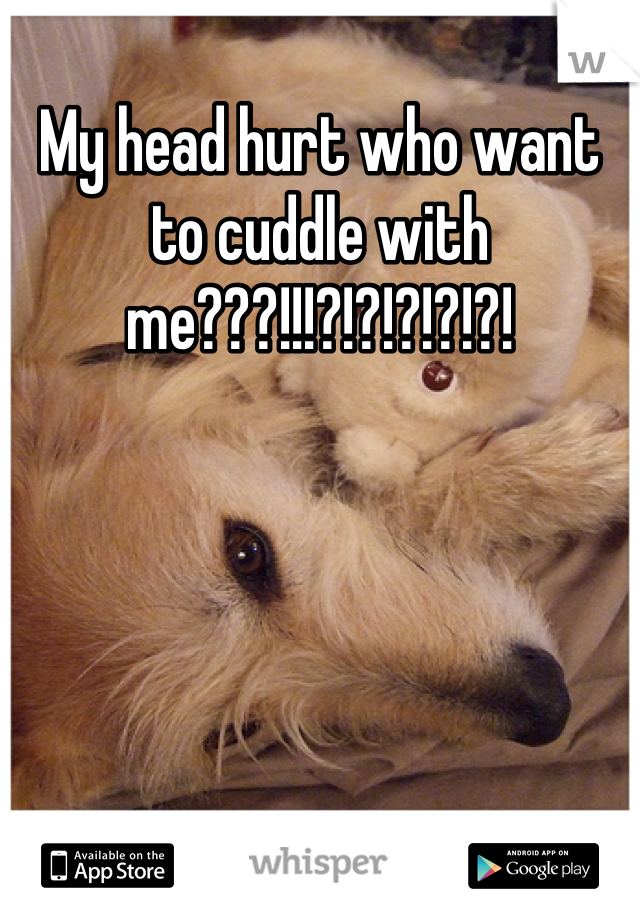 My head hurt who want to cuddle with me???!!!?!?!?!?!?!