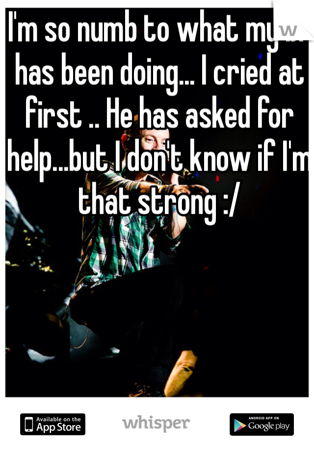 I'm so numb to what my bf has been doing... I cried at first .. He has asked for help...but I don't know if I'm that strong :/