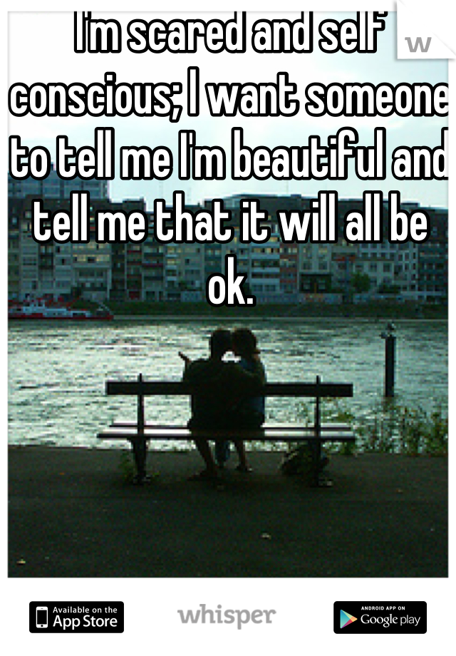 I'm scared and self conscious; I want someone to tell me I'm beautiful and tell me that it will all be ok.