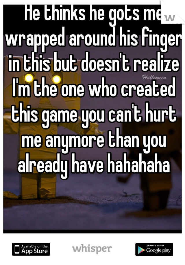 He thinks he gots me wrapped around his finger in this but doesn't realize I'm the one who created this game you can't hurt me anymore than you already have hahahaha