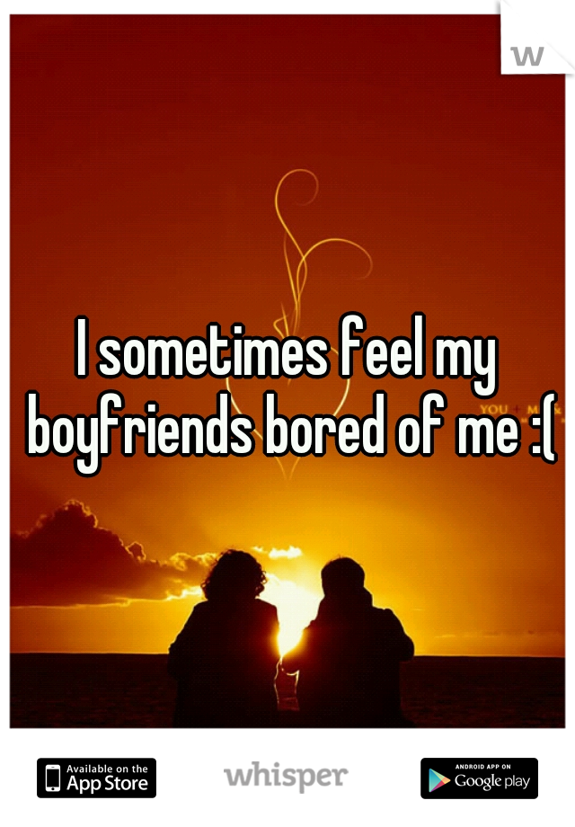I sometimes feel my boyfriends bored of me :(