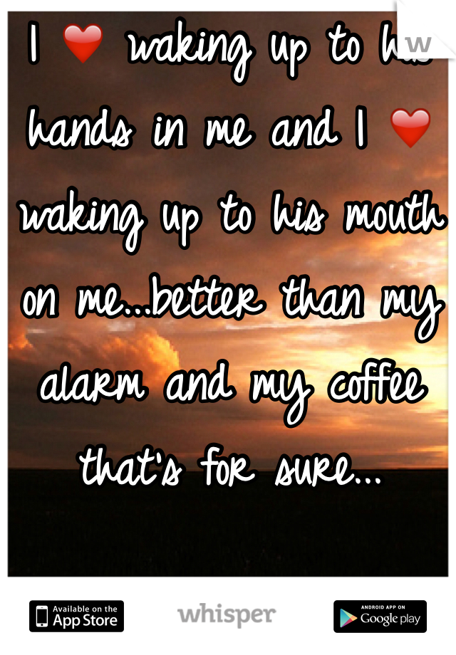 I ❤️ waking up to his hands in me and I ❤️ waking up to his mouth on me...better than my alarm and my coffee that's for sure...