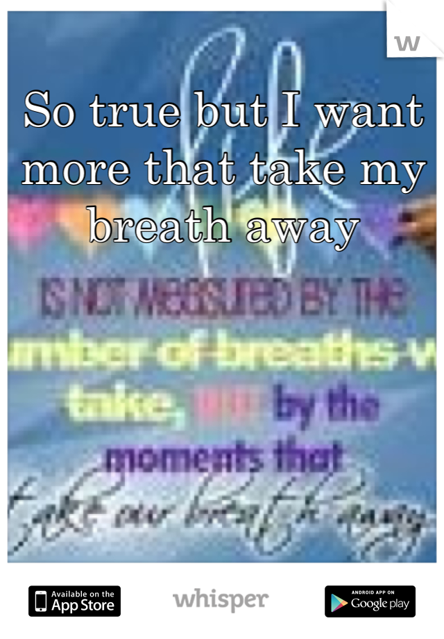 So true but I want more that take my breath away