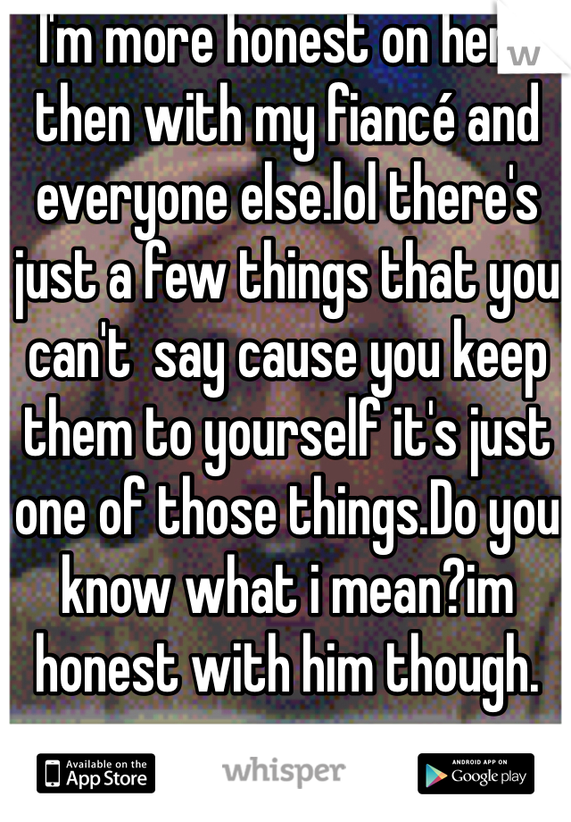 I'm more honest on here then with my fiancé and everyone else.lol there's just a few things that you can't  say cause you keep them to yourself it's just one of those things.Do you know what i mean?im honest with him though.