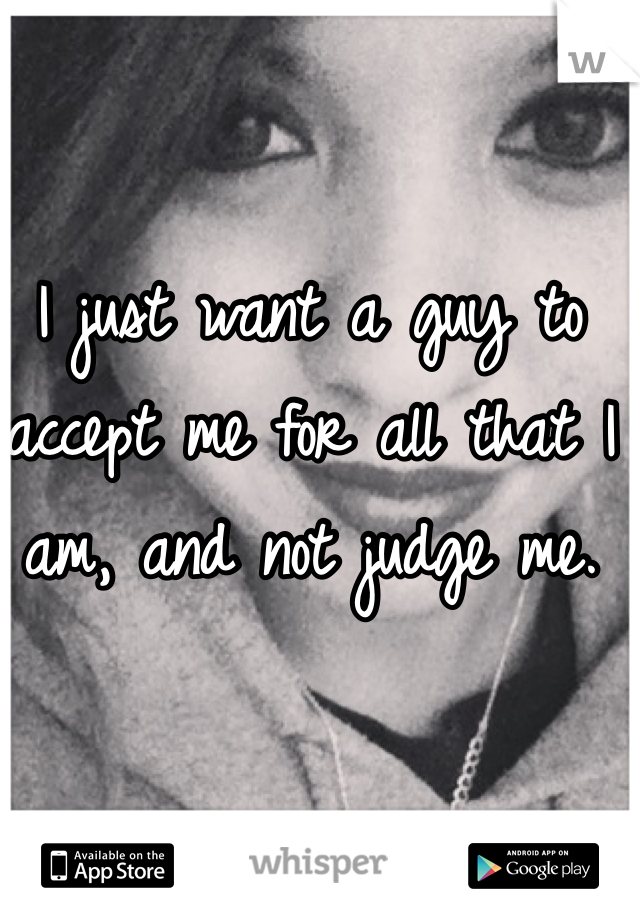 I just want a guy to accept me for all that I am, and not judge me.