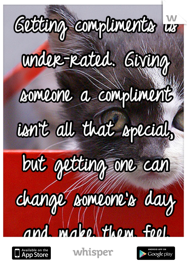 Getting compliments is under-rated. Giving someone a compliment isn't all that special, but getting one can change someone's day and make them feel better. :)
