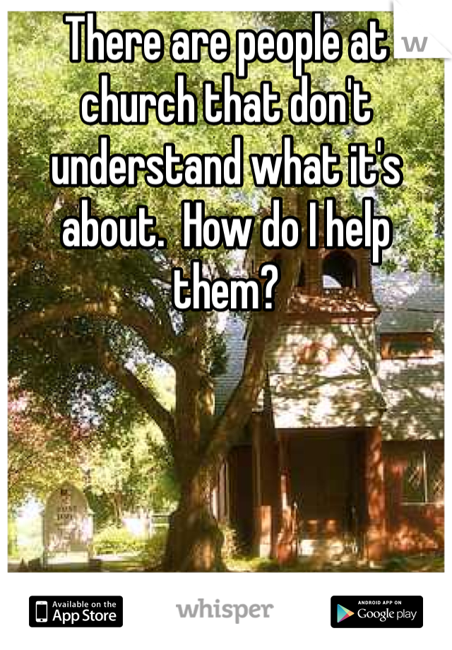 There are people at church that don't understand what it's about.  How do I help them?