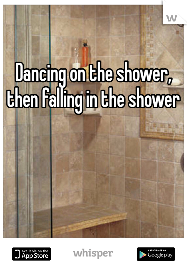 Dancing on the shower, then falling in the shower