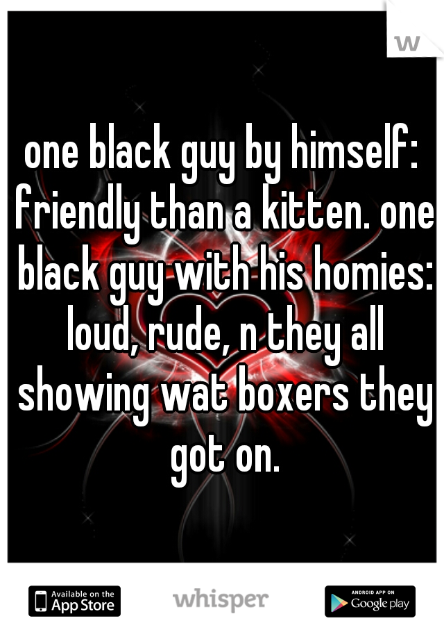 one black guy by himself: friendly than a kitten. one black guy with his homies: loud, rude, n they all showing wat boxers they got on.