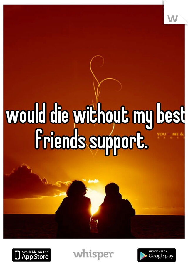 I would die without my best friends support.