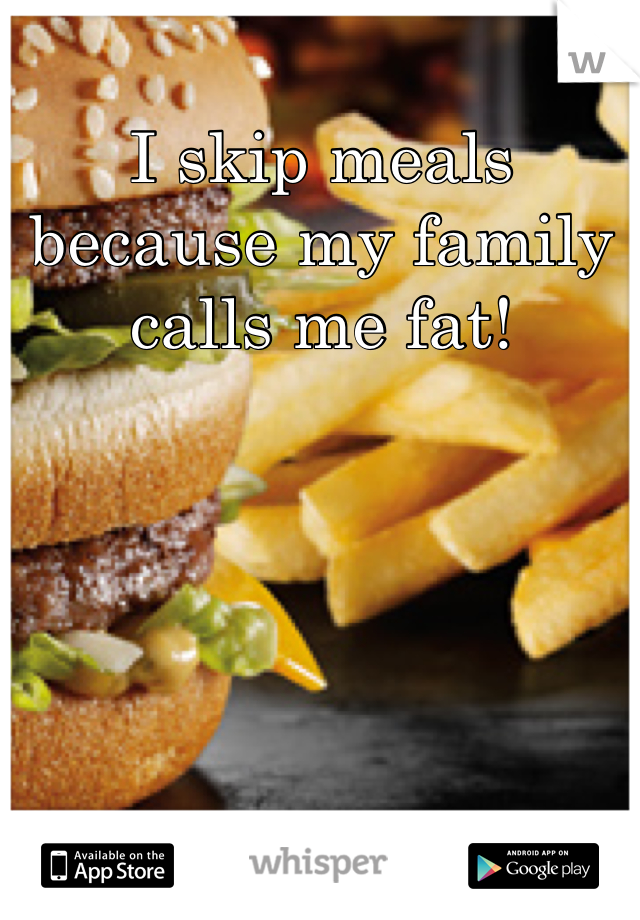 I skip meals because my family calls me fat!