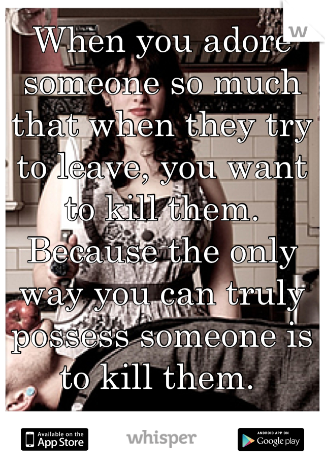When you adore someone so much that when they try to leave, you want to kill them. Because the only way you can truly possess someone is to kill them.