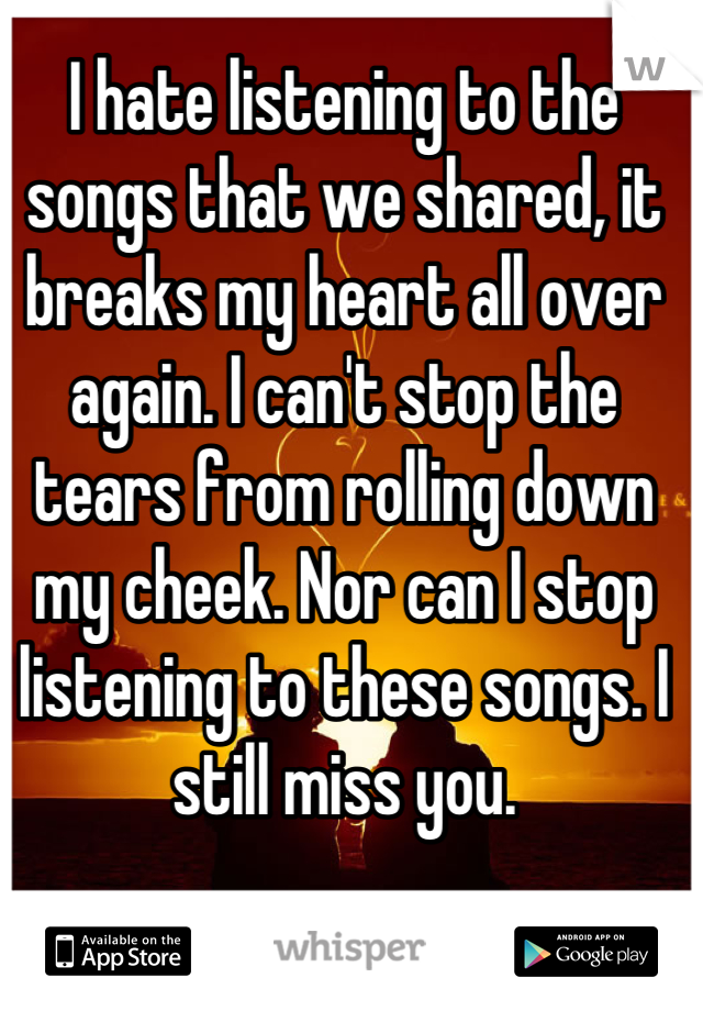 I hate listening to the songs that we shared, it breaks my heart all over again. I can't stop the tears from rolling down my cheek. Nor can I stop listening to these songs. I still miss you.