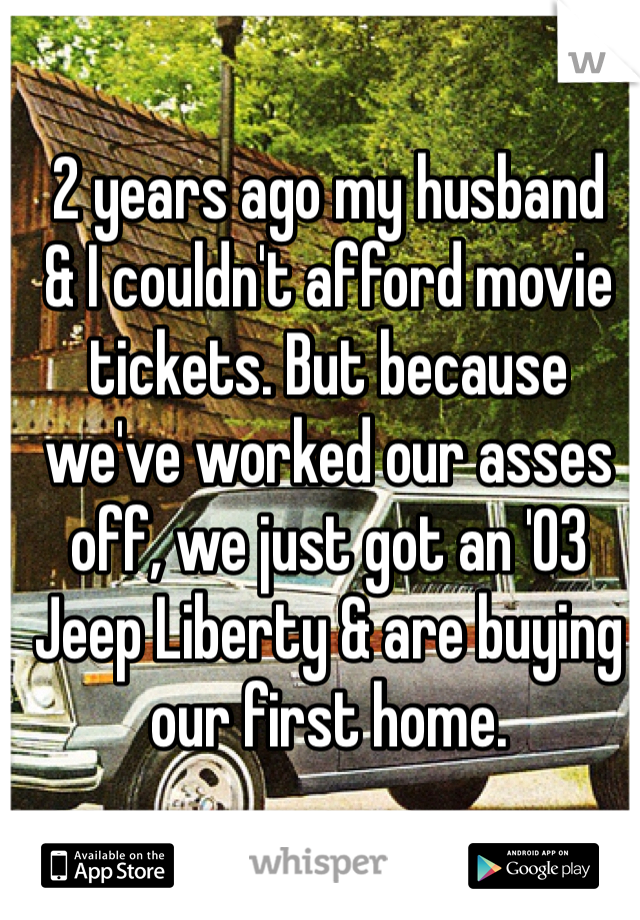 2 years ago my husband  & I couldn't afford movie  tickets. But because  we've worked our asses  off, we just got an '03  Jeep Liberty & are buying  our first home.