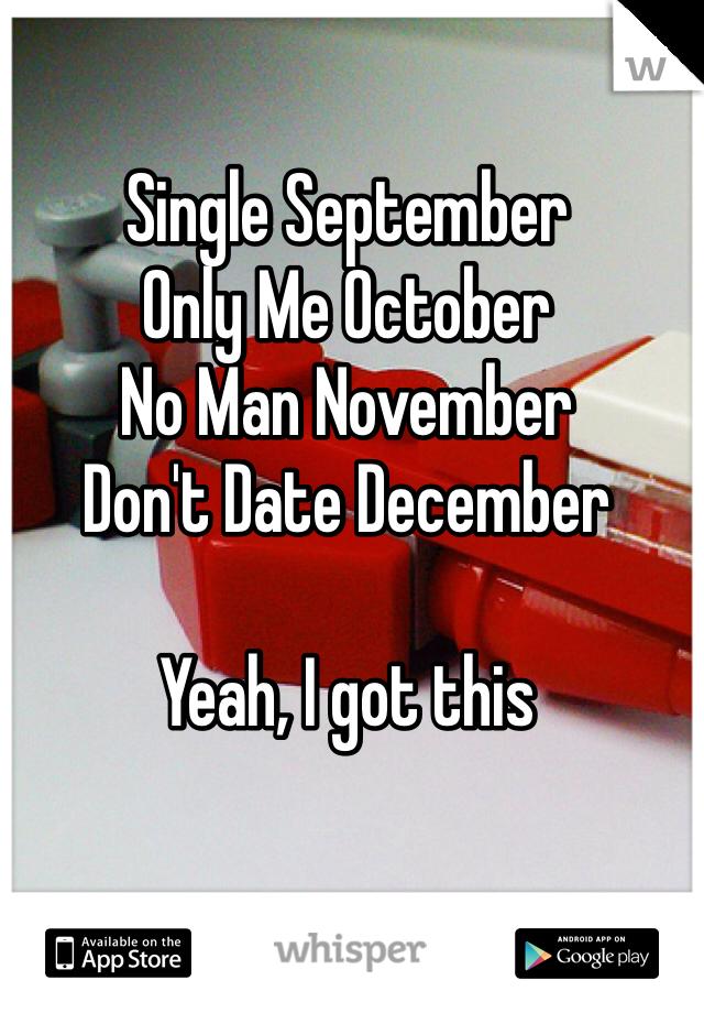Single September Only Me October No Man November Don't Date December  Yeah, I got this