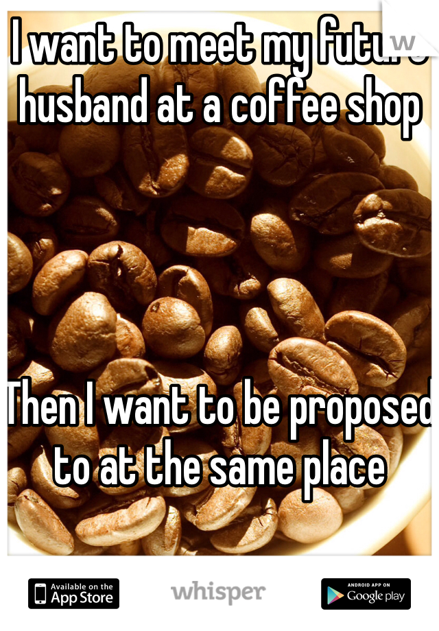 I want to meet my future husband at a coffee shop     Then I want to be proposed to at the same place