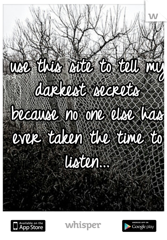 I use this site to tell my darkest secrets because no one else has ever taken the time to listen...